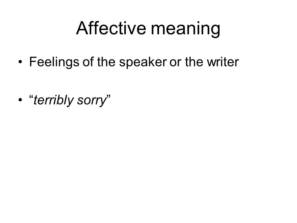 Affective meaning Feelings of the speaker or the writer terribly sorry