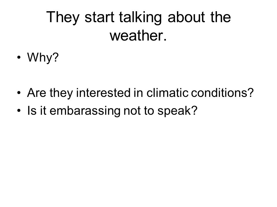 They start talking about the weather. Why. Are they interested in climatic conditions.