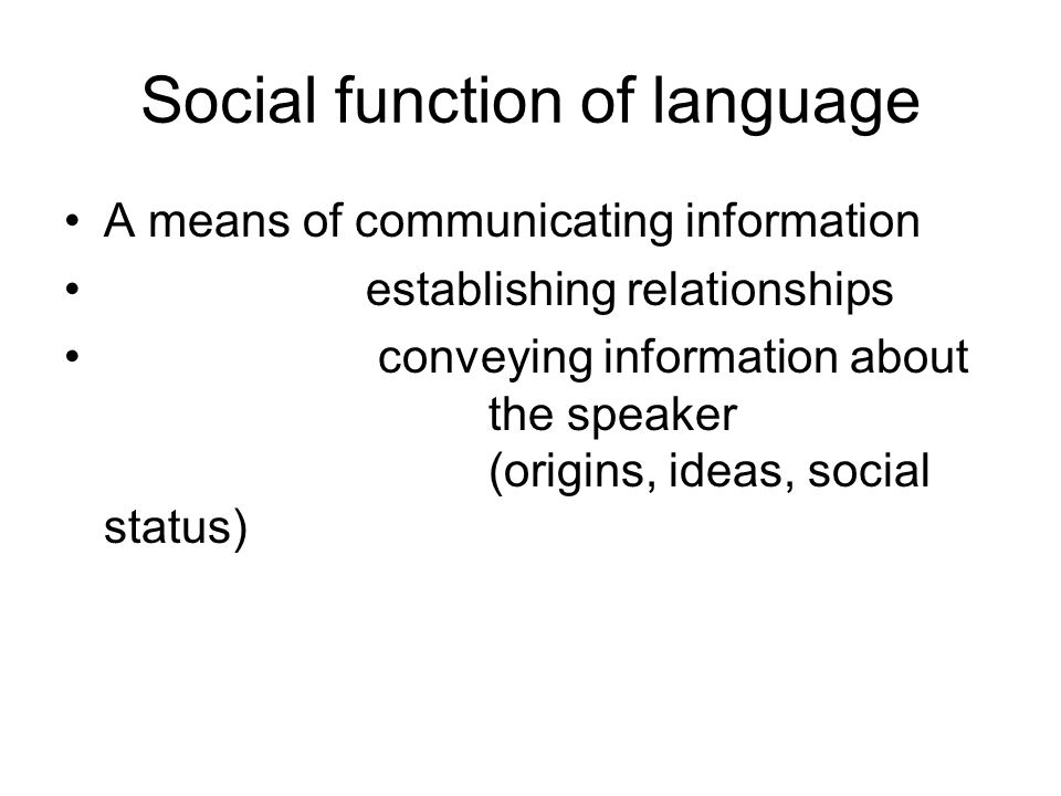 Social function of language A means of communicating information establishing relationships conveying information about the speaker (origins, ideas, social status)
