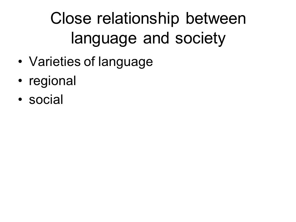 Close relationship between language and society Varieties of language regional social
