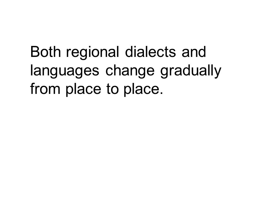 Both regional dialects and languages change gradually from place to place.