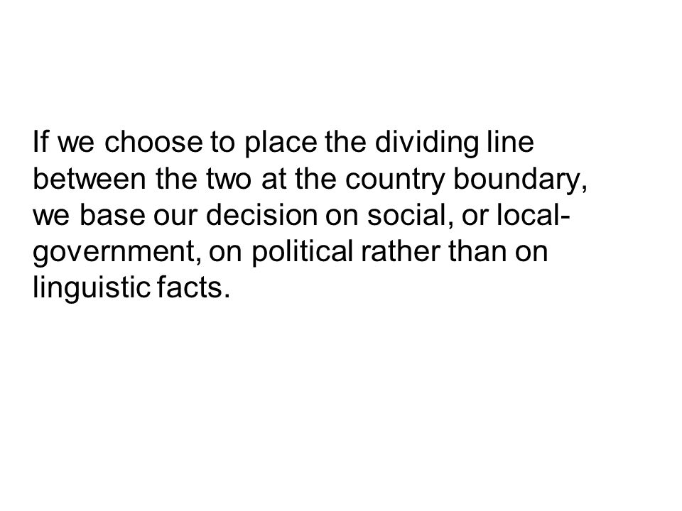 If we choose to place the dividing line between the two at the country boundary, we base our decision on social, or local- government, on political rather than on linguistic facts.
