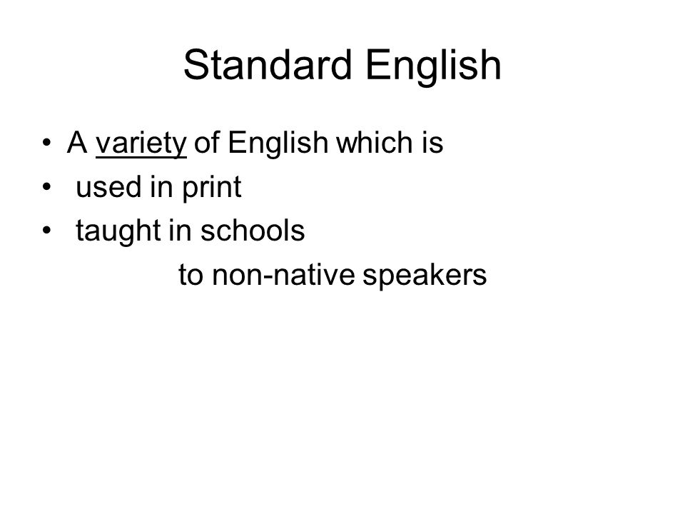 Standard English A variety of English which is used in print taught in schools to non-native speakers