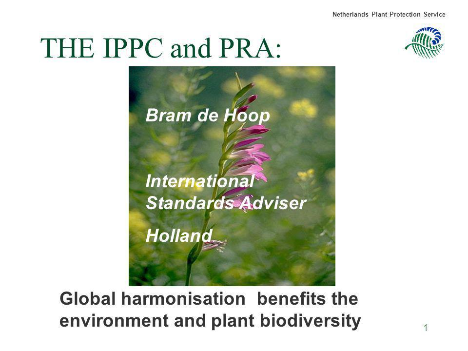 Netherlands Plant Protection Service 1 THE IPPC and PRA: Global harmonisation benefits the environment and plant biodiversity Bram de Hoop Internation