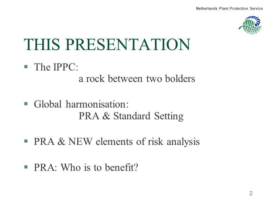 Netherlands Plant Protection Service 2 THIS PRESENTATION §The IPPC: a rock between two bolders §Global harmonisation: PRA & Standard Setting §PRA & NE