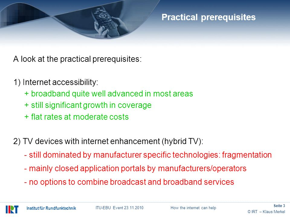 © IRT – Klaus Merkel Institut für Rundfunktechnik ITU-EBU Event 23.11.2010 How the internet can help Seite 3 A look at the practical prerequisites: 1)