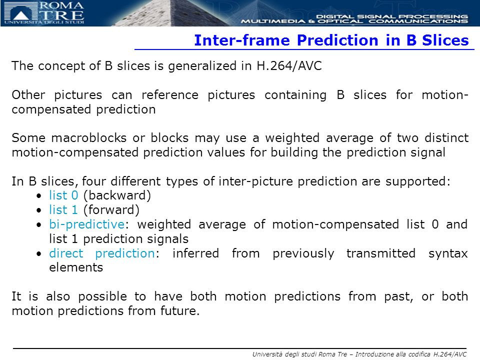 Università degli studi Roma Tre – Introduzione alla codifica H.264/AVC Inter-frame Prediction in B Slices The concept of B slices is generalized in H.