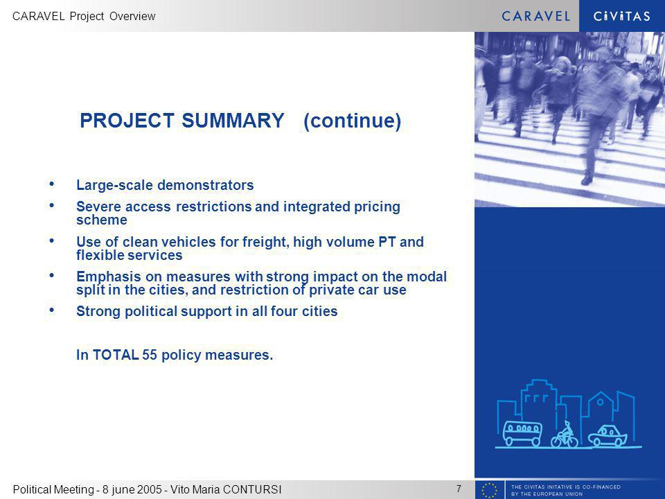 CARAVEL Project Overview 7 Political Meeting - 8 june 2005 - Vito Maria CONTURSI PROJECT SUMMARY (continue) Large-scale demonstrators Severe access restrictions and integrated pricing scheme Use of clean vehicles for freight, high volume PT and flexible services Emphasis on measures with strong impact on the modal split in the cities, and restriction of private car use Strong political support in all four cities In TOTAL 55 policy measures.