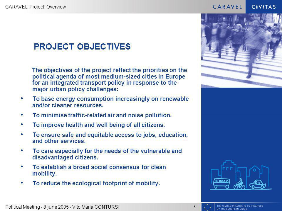 CARAVEL Project Overview 8 Political Meeting - 8 june 2005 - Vito Maria CONTURSI PROJECT OBJECTIVES The objectives of the project reflect the priorities on the political agenda of most medium-sized cities in Europe for an integrated transport policy in response to the major urban policy challenges: To base energy consumption increasingly on renewable and/or cleaner resources.