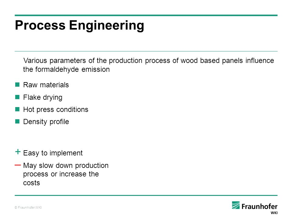 © Fraunhofer WKI Process Engineering Process ParameterCH 2 O-Emission density of the top layer moisture content before pressing hot pressing temperature hot pressing time For some parameters the magnitude of the influence strongly depends on the F/U ratio.