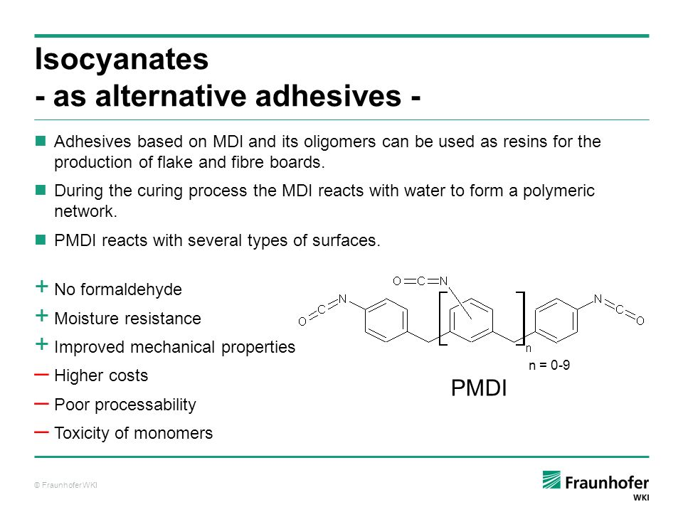 © Fraunhofer WKI PMDI can also be used as an additive for UF resins The addition of PMDI increases the mechanical properties PMDI also act as an accelerator for UF resins UF resins with lower F/U ratios can be used in combination with PMDI Mixtures of PMDI and UF resins have to be processed quickly due to their low stability Isocyanates - as additives - + Lower cost compared to PMDI + Improved mechanical properties Higher costs compared to UF resins Poor processability Toxicity of monomers