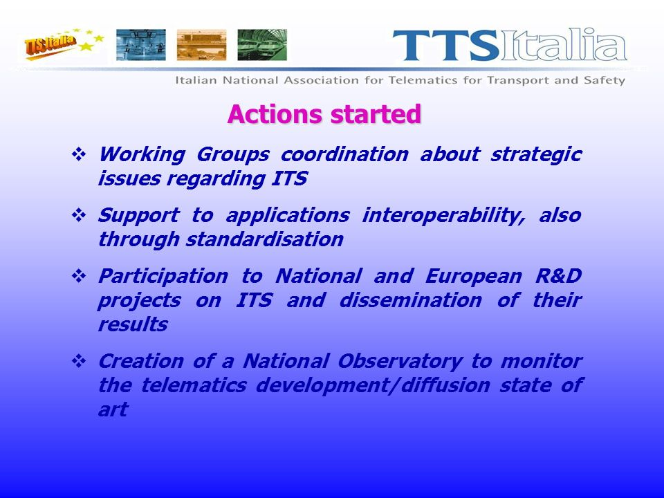 Actions started Working Groups coordination about strategic issues regarding ITS Support to applications interoperability, also through standardisation Participation to National and European R&D projects on ITS and dissemination of their results Creation of a National Observatory to monitor the telematics development/diffusion state of art