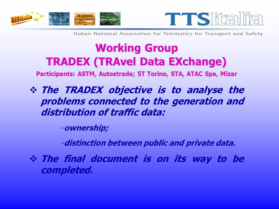 Working Group TRADEX (TRAvel Data EXchange) Participants: ASTM, Autostrade; 5T Torino, STA, ATAC Spa, Mizar The TRADEX objective is to analyse the problems connected to the generation and distribution of traffic data: -ownership; -distinction between public and private data.