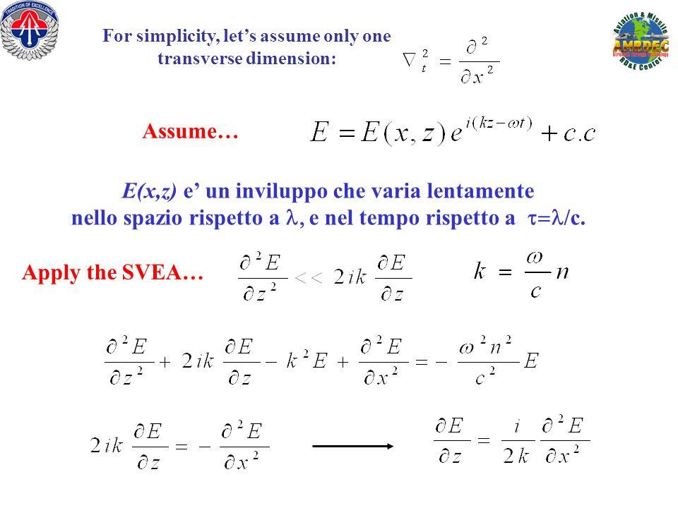 For simplicity, lets assume only one transverse dimension: Assume… E(x,z) e un inviluppo che varia lentamente nello spazio rispetto a e nel tempo risp