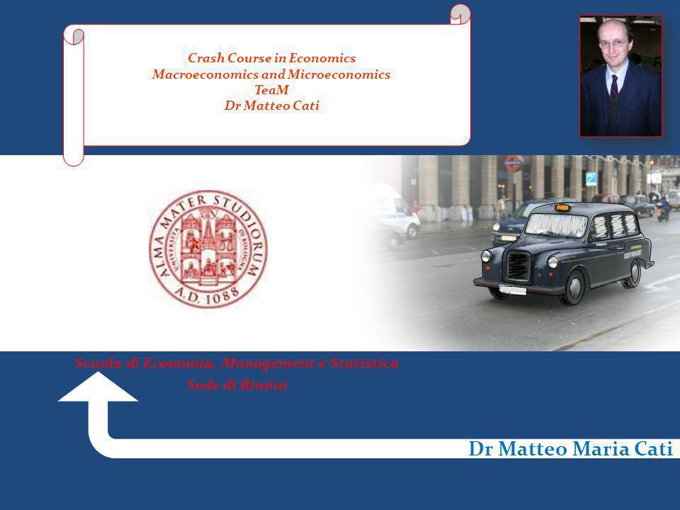 Dr Matteo Maria Cati Crash Course in Economics Macroeconomics and Microeconomics TeaM Dr Matteo Cati Scuola di Economia, Management e Statistica Sede