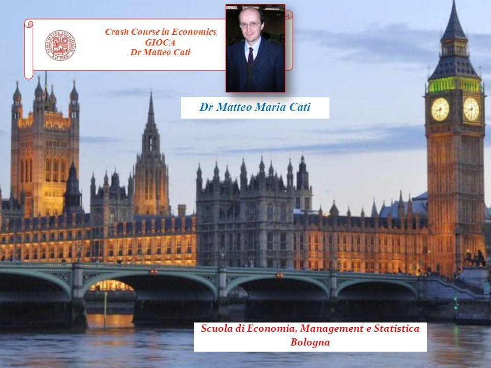 Dr Matteo Maria Cati Crash Course in Economics GIOCA Dr Matteo Cati Scuola di Economia, Management e Statistica Bologna