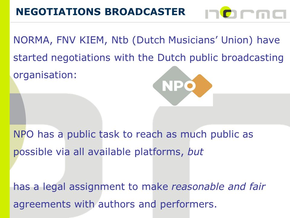 NEGOTIATIONS BROADCASTER NORMA, FNV KIEM, Ntb (Dutch Musicians Union) have started negotiations with the Dutch public broadcasting organisation: NPO has a public task to reach as much public as possible via all available platforms, but has a legal assignment to make reasonable and fair agreements with authors and performers.