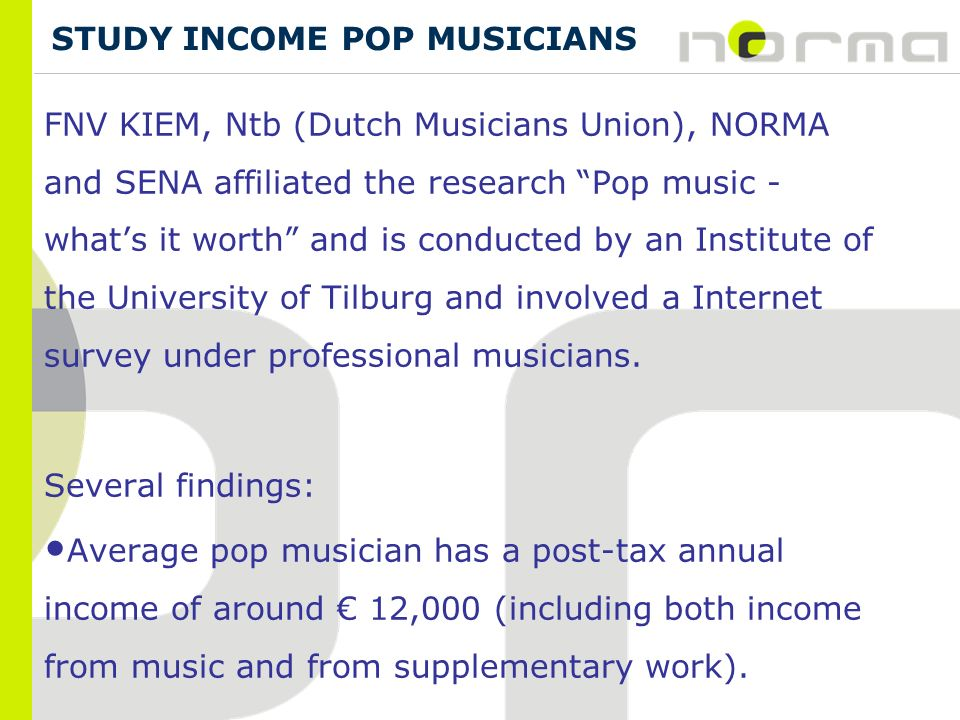 FNV KIEM, Ntb (Dutch Musicians Union), NORMA and SENA affiliated the research Pop music - whats it worth and is conducted by an Institute of the University of Tilburg and involved a Internet survey under professional musicians.