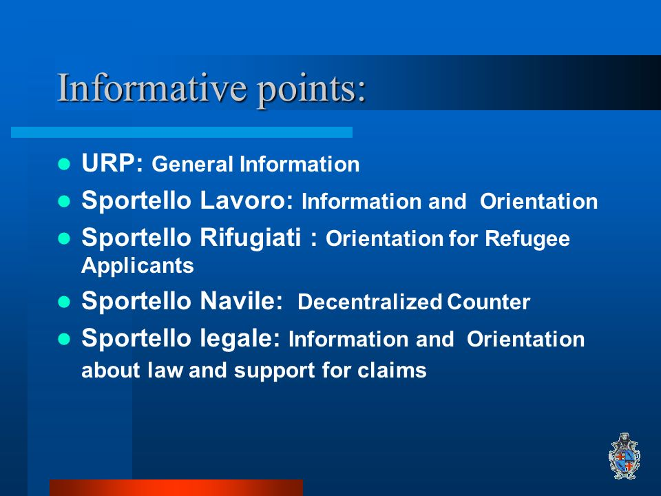 Informative points: URP: General Information Sportello Lavoro: Information and Orientation Sportello Rifugiati : Orientation for Refugee Applicants Sportello Navile: Decentralized Counter Sportello legale: Information and Orientation about law and support for claims