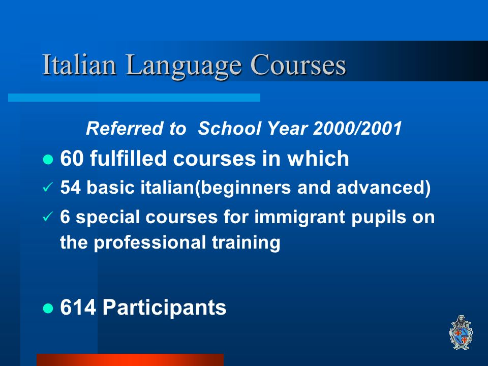Italian Language Courses Referred to School Year 2000/2001 60 fulfilled courses in which 54 basic italian(beginners and advanced) 6 special courses for immigrant pupils on the professional training 614 Participants