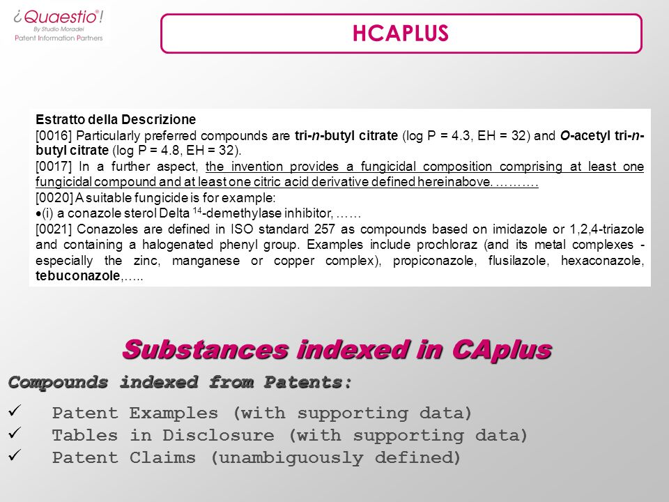 HCAPLUS Compounds indexed from Patents: Patent Examples (with supporting data) Tables in Disclosure (with supporting data) Patent Claims (unambiguously defined) Substances indexed in CAplus Estratto della Descrizione [0016] Particularly preferred compounds are tri-n-butyl citrate (log P = 4.3, EH = 32) and O-acetyl tri-n- butyl citrate (log P = 4.8, EH = 32).