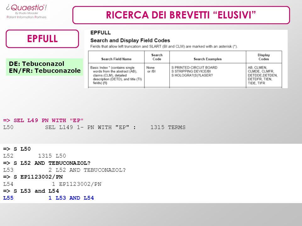 RICERCA DEI BREVETTI ELUSIVI EPFULL DE: Tebuconazol EN/FR: Tebuconazole => S L50 L52 1315 L50 => S L52 AND TEBUCONAZOL? L53 2 L52 AND TEBUCONAZOL? =>