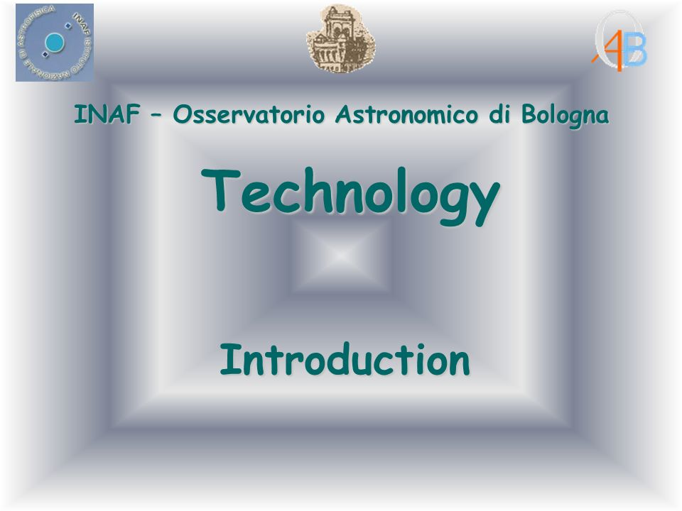 INAF – Osservatorio Astronomico di Bologna Technology Introduction