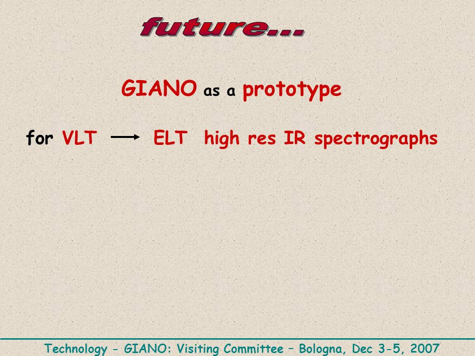 GIANO as a prototype for VLT ELT high res IR spectrographs Technology - GIANO: Visiting Committee – Bologna, Dec 3-5, 2007