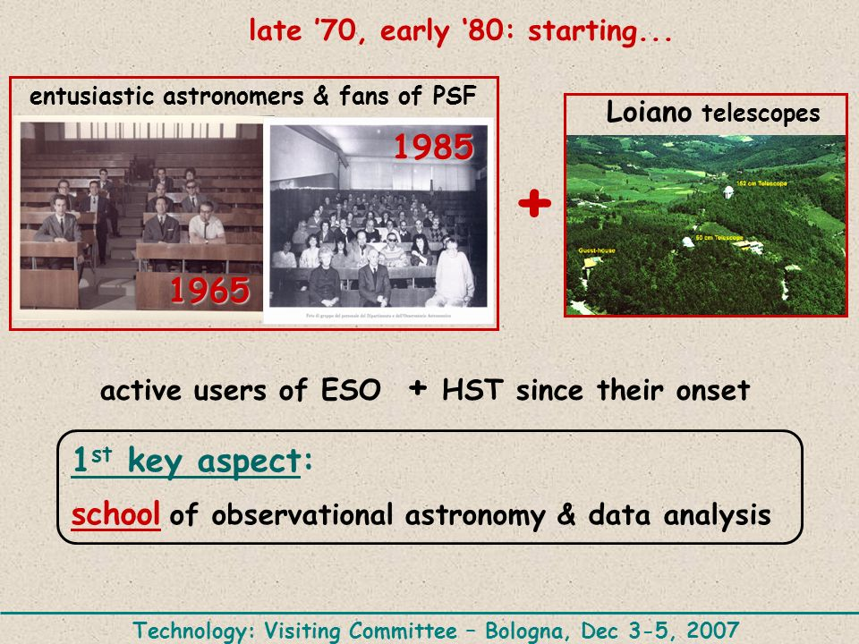 late 70, early 80: starting... active users of ESO + HST since their onset 1 st key aspect: school of observational astronomy & data analysis Loiano t