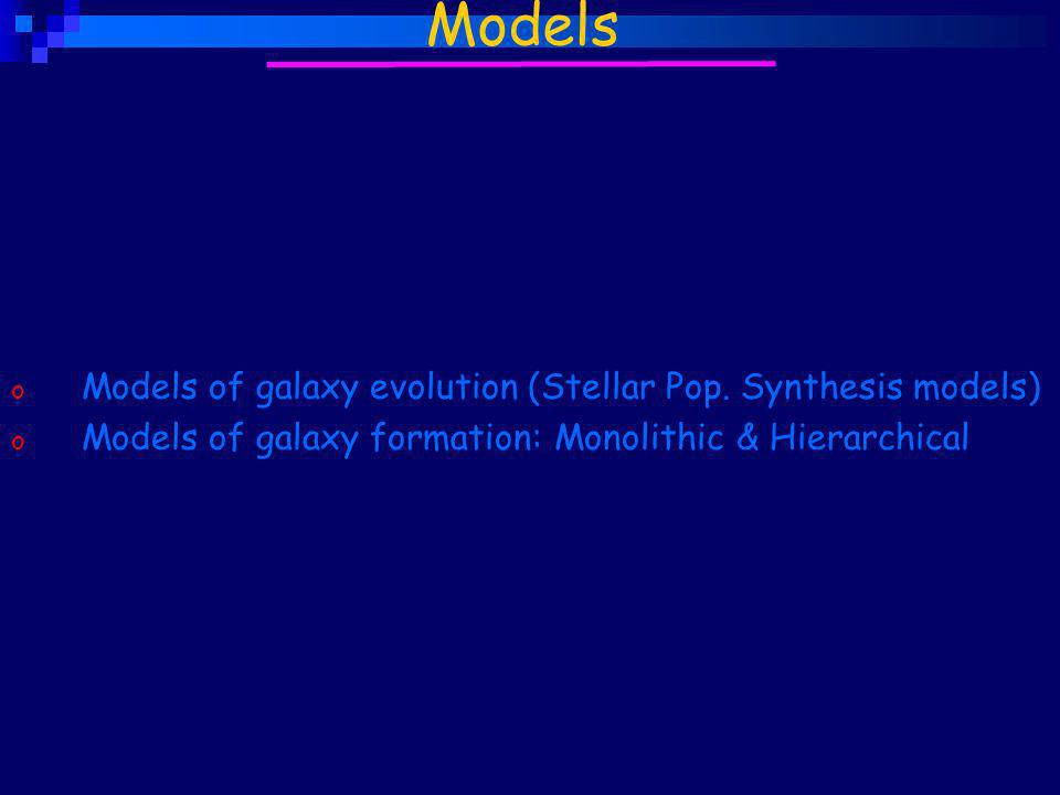 o Models of galaxy evolution (Stellar Pop. Synthesis models) o Models of galaxy formation: Monolithic & Hierarchical Models
