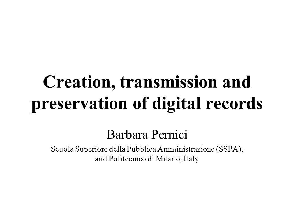 Creation, transmission and preservation of digital records Barbara Pernici Scuola Superiore della Pubblica Amministrazione (SSPA), and Politecnico di Milano, Italy