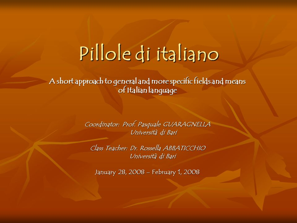 Pillole di italiano A short approach to general and more specific fields and means of Italian language Coordinator: Prof. Pasquale GUARAGNELLA Univers