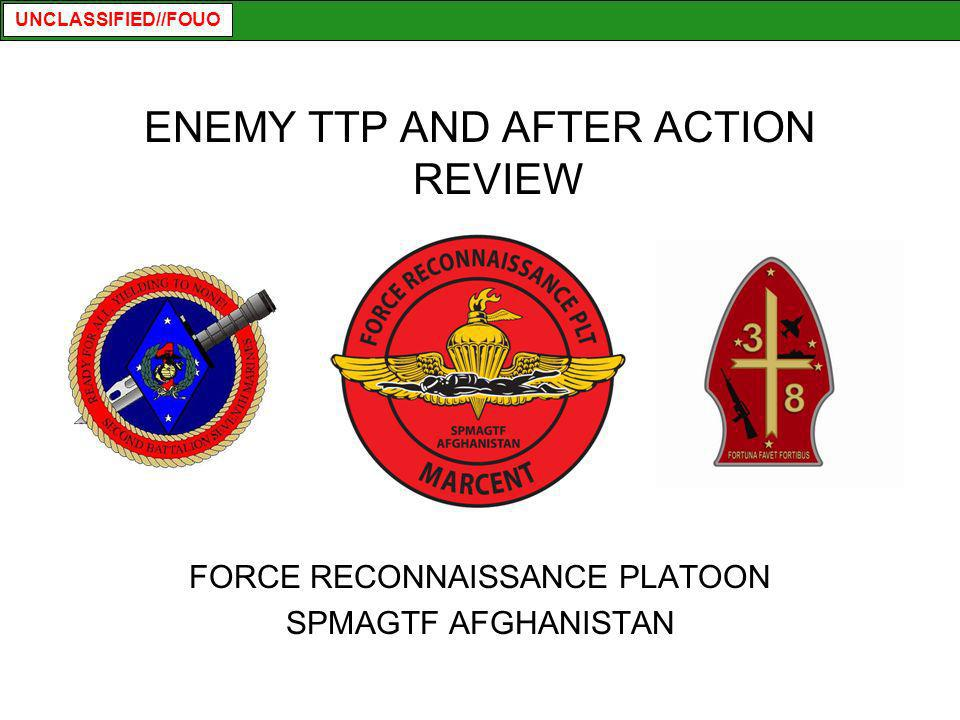 UNCLASSIFIED//FOUO ENEMY TTP AND AFTER ACTION REVIEW FORCE RECONNAISSANCE PLATOON SPMAGTF AFGHANISTAN