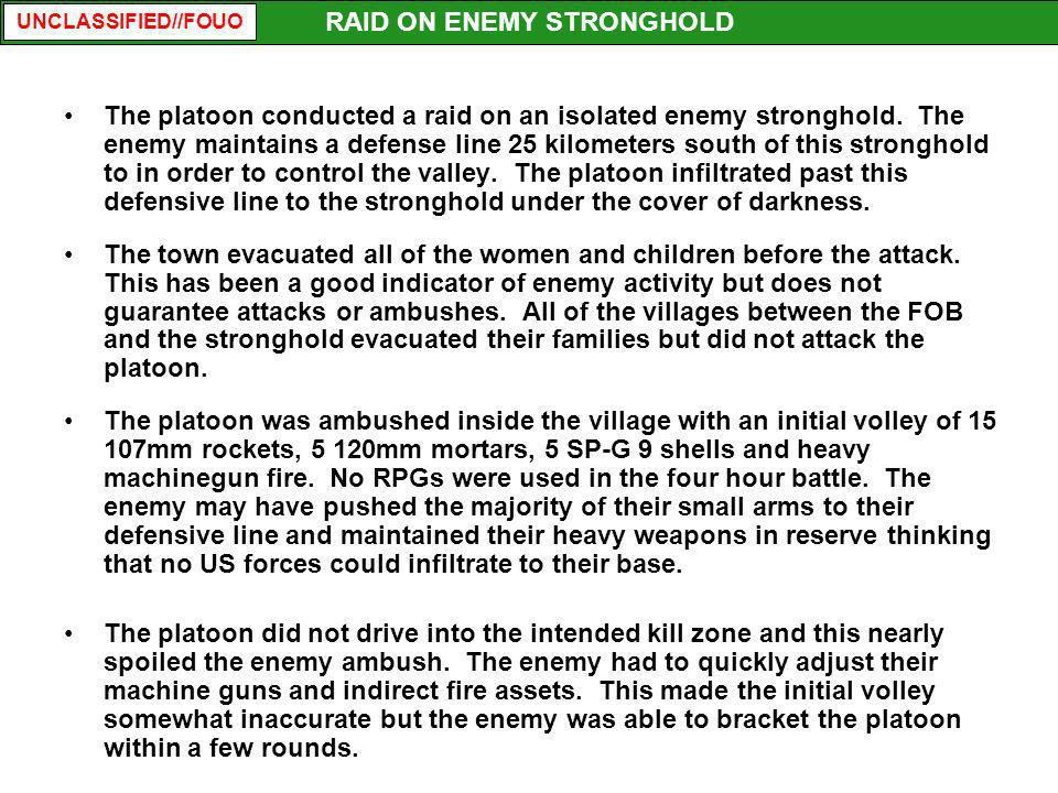 UNCLASSIFIED//FOUO The platoon conducted a raid on an isolated enemy stronghold. The enemy maintains a defense line 25 kilometers south of this strong