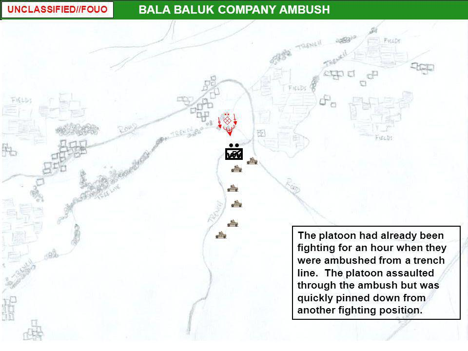 UNCLASSIFIED//FOUO F BALA BALUK COMPANY AMBUSH The platoon had already been fighting for an hour when they were ambushed from a trench line. The plato