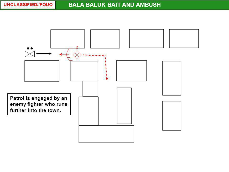 UNCLASSIFIED//FOUO BALA BALUK BAIT AND AMBUSH Patrol is engaged by an enemy fighter who runs further into the town.