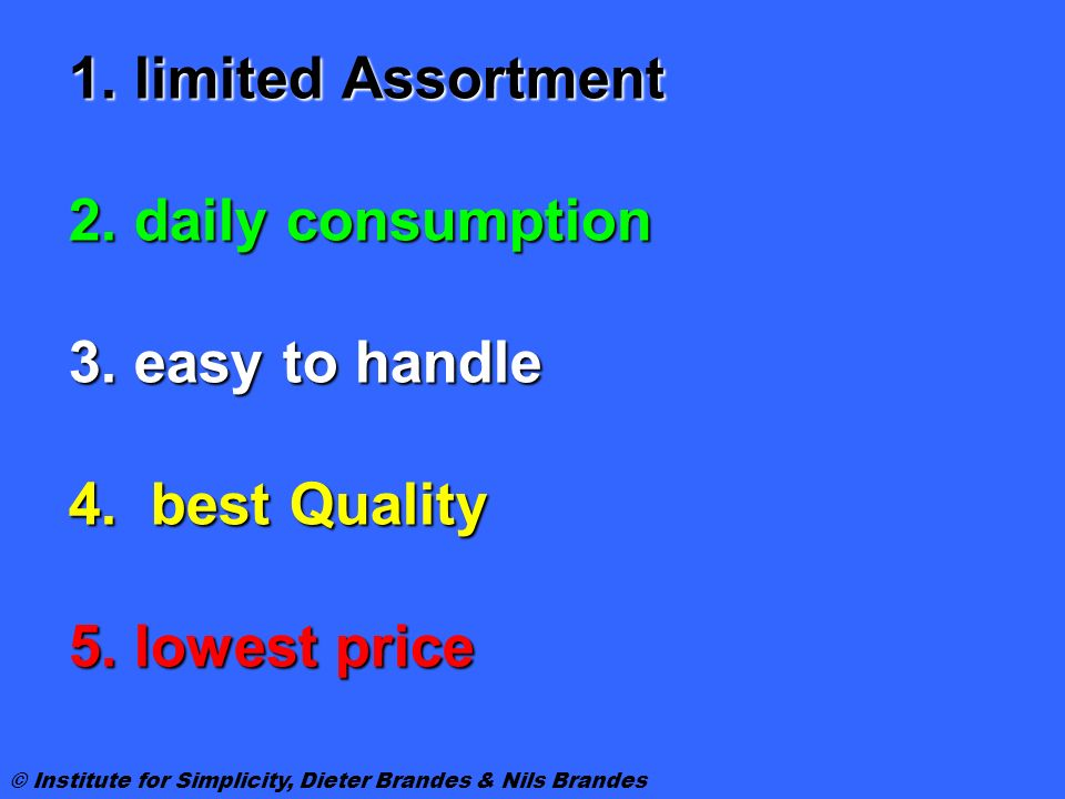 1. limited Assortment 2. daily consumption 3. easy to handle 4. best Quality 5. lowest price © Institute for Simplicity, Dieter Brandes & Nils Brandes