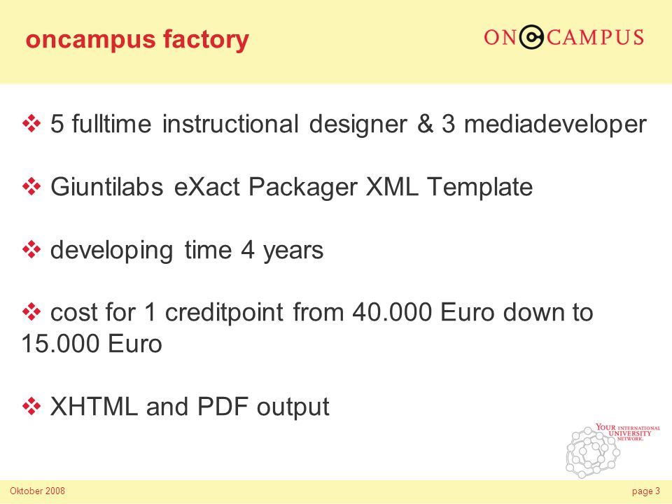 Oktober 2008page 3 5 fulltime instructional designer & 3 mediadeveloper Giuntilabs eXact Packager XML Template developing time 4 years cost for 1 creditpoint from 40.000 Euro down to 15.000 Euro XHTML and PDF output oncampus factory