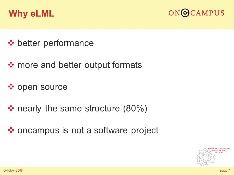 Oktober 2008page 7 better performance more and better output formats open source nearly the same structure (80%) oncampus is not a software project Why eLML