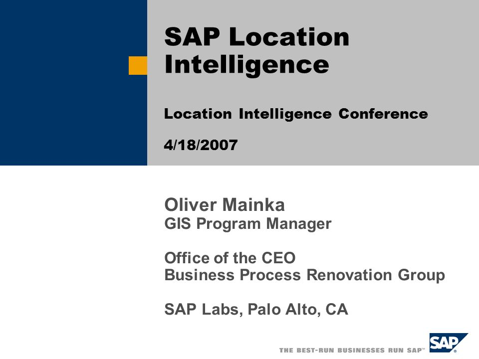 Oliver Mainka GIS Program Manager Office of the CEO Business Process Renovation Group SAP Labs, Palo Alto, CA SAP Location Intelligence Location Intel