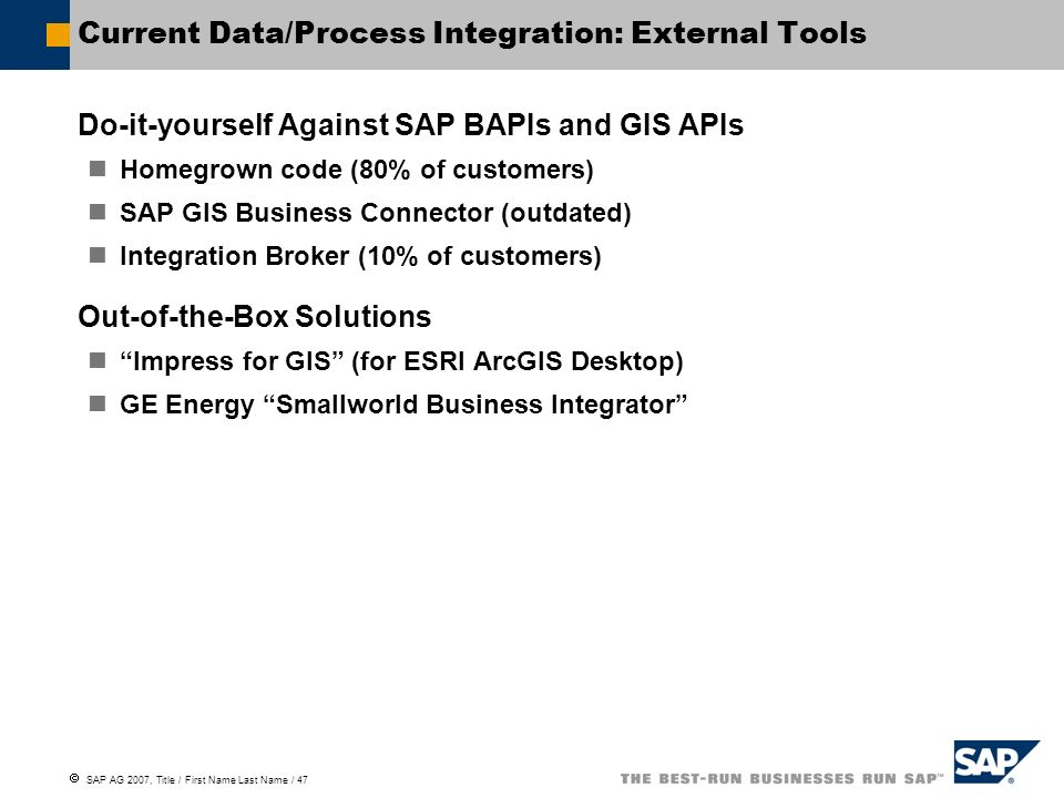 SAP AG 2007, Title / First Name Last Name / 47 Current Data/Process Integration: External Tools Do-it-yourself Against SAP BAPIs and GIS APIs Homegrow