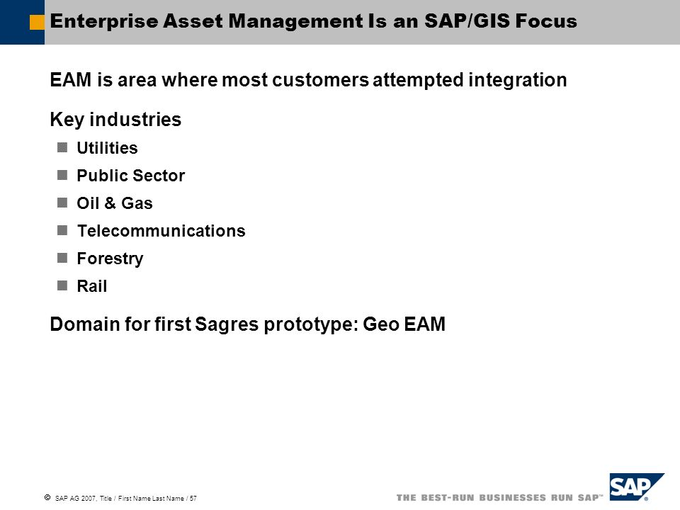 SAP AG 2007, Title / First Name Last Name / 57 Enterprise Asset Management Is an SAP/GIS Focus EAM is area where most customers attempted integration