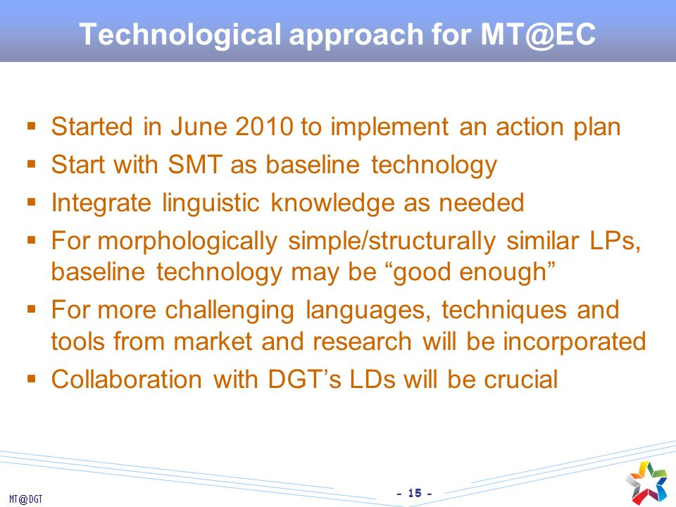 - 15 - MT@DGT Technological approach for MT@EC Started in June 2010 to implement an action plan Start with SMT as baseline technology Integrate lingui