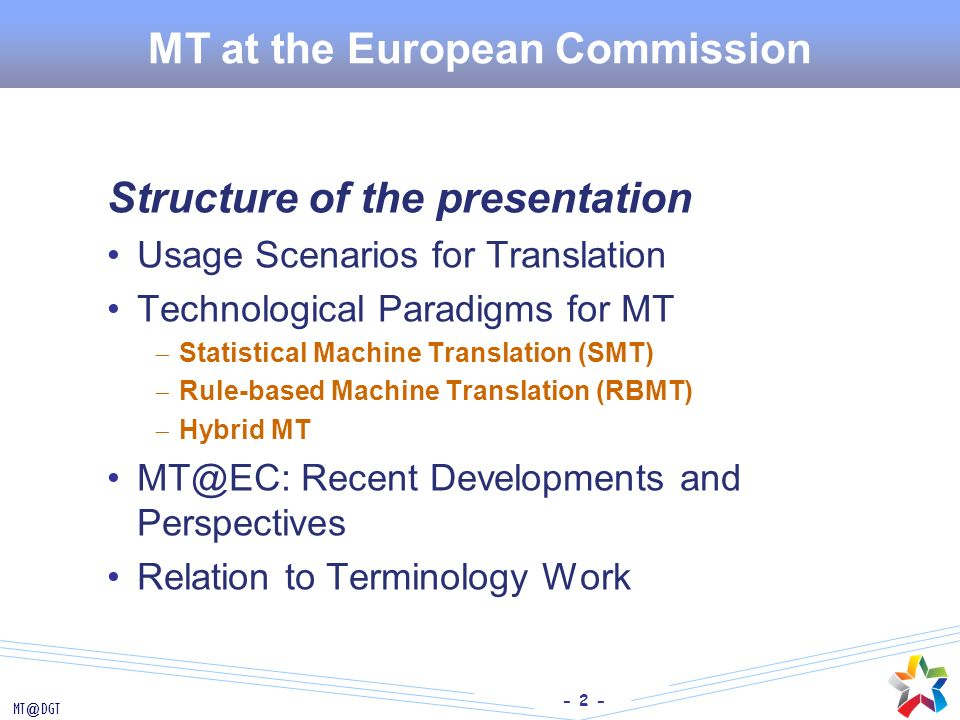 - 2 - MT@DGT MT at the European Commission Structure of the presentation Usage Scenarios for Translation Technological Paradigms for MT Statistical Ma