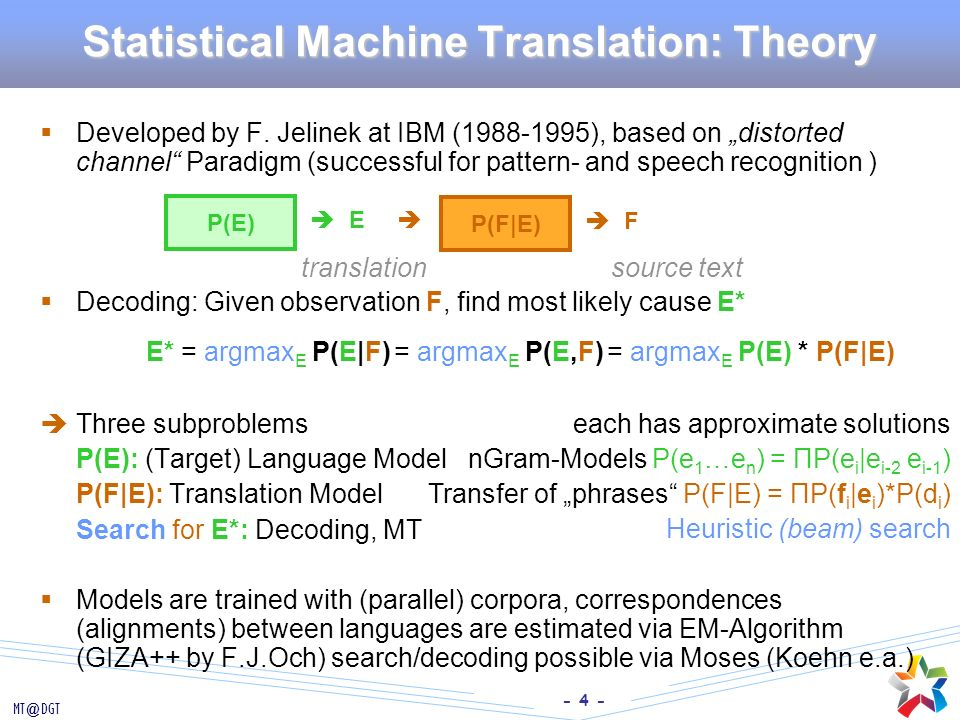 - 4 - MT@DGT Statistical Machine Translation: Theory Developed by F. Jelinek at IBM (1988-1995), based on distorted channel Paradigm (successful for p