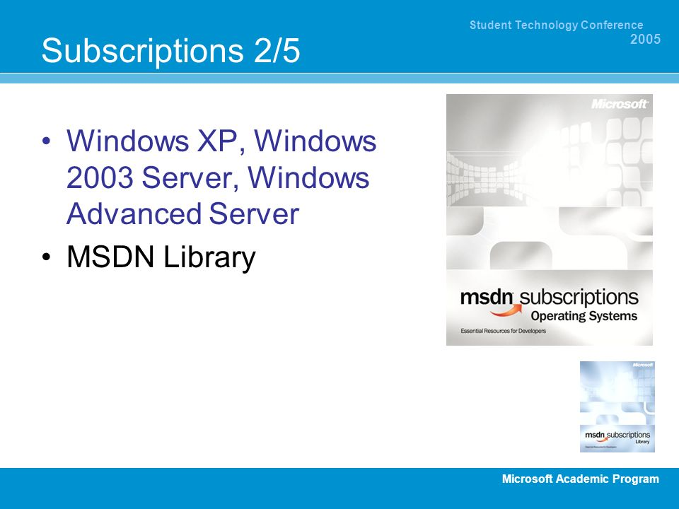 Microsoft Academic Program Student Technology Conference 2005 Subscriptions 2/5 Windows XP, Windows 2003 Server, Windows Advanced Server MSDN Library