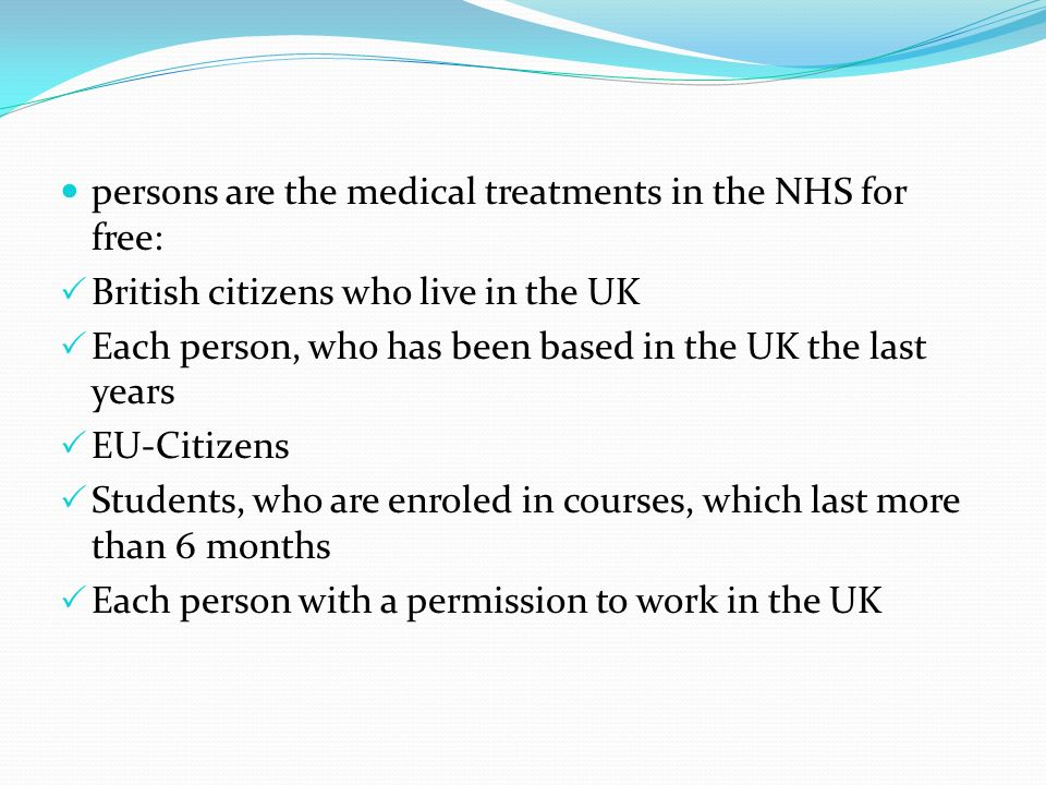 persons are the medical treatments in the NHS for free: British citizens who live in the UK Each person, who has been based in the UK the last years E