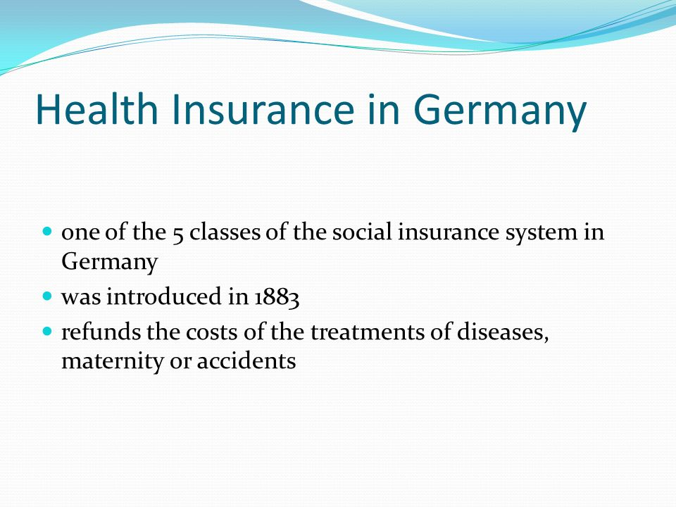Health Insurance in Germany one of the 5 classes of the social insurance system in Germany was introduced in 1883 refunds the costs of the treatments