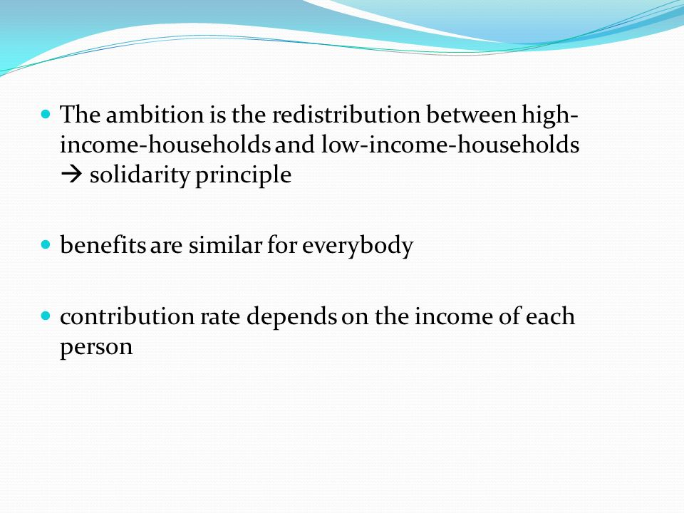The ambition is the redistribution between high- income-households and low-income-households solidarity principle benefits are similar for everybody c