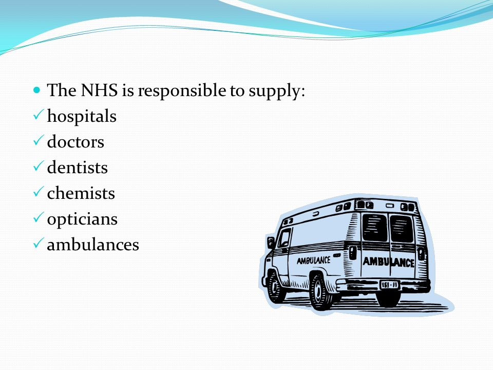 The NHS is responsible to supply: hospitals doctors dentists chemists opticians ambulances